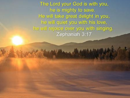 The Lord your God is with you, he is mighty to save. he is mighty to save. He will take great delight in you, he will quiet you with his love, he will.