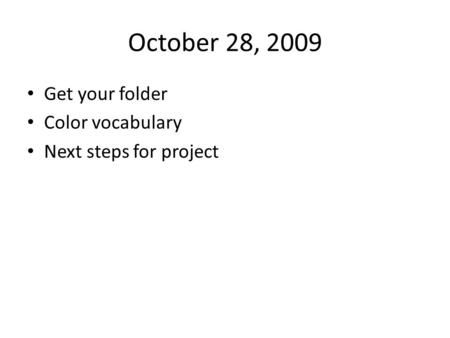 October 28, 2009 Get your folder Color vocabulary Next steps for project.