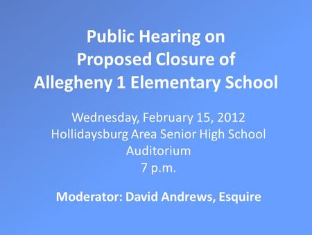 Public Hearing on Proposed Closure of Allegheny 1 Elementary School Wednesday, February 15, 2012 Hollidaysburg Area Senior High School Auditorium 7 p.m.