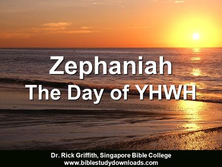Zephaniah The Day of YHWH Adapted from the 22 Feb 2002 class presentation by Ong Bee Yong Dr. Rick Griffith, Singapore Bible College www.biblestudydownloads.com.
