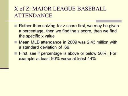 X of Z: MAJOR LEAGUE BASEBALL ATTENDANCE Rather than solving for z score first, we may be given a percentage, then we find the z score, then we find the.