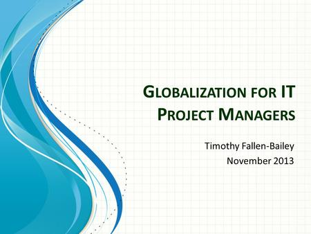 G LOBALIZATION FOR IT P ROJECT M ANAGERS Timothy Fallen-Bailey November 2013.