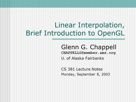 Linear Interpolation, Brief Introduction to OpenGL Glenn G. Chappell U. of Alaska Fairbanks CS 381 Lecture Notes Monday, September.