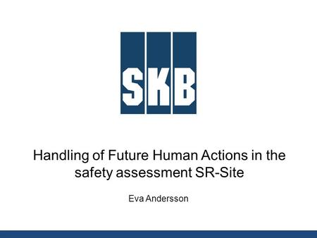 Handling of Future Human Actions in the safety assessment SR-Site Eva Andersson.