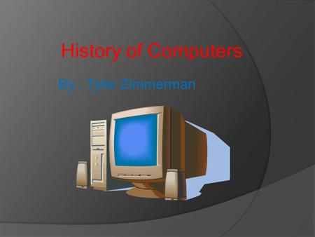 History of Computers By : Tyler Zimmerman. Internal Diagram of a typical PC.