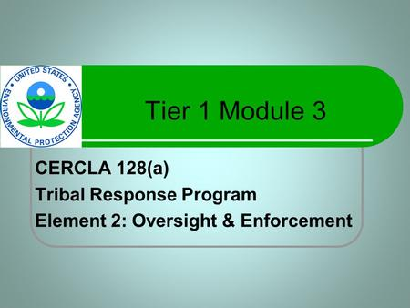 Tier 1 Module 3 CERCLA 128(a) Tribal Response Program Element 2: Oversight & Enforcement.