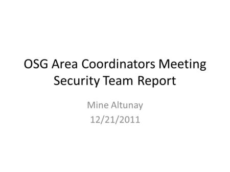 OSG Area Coordinators Meeting Security Team Report Mine Altunay 12/21/2011.