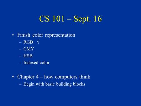 CS 101 – Sept. 16 Finish color representation –RGB √ –CMY –HSB –Indexed color Chapter 4 – how computers think –Begin with basic building blocks.
