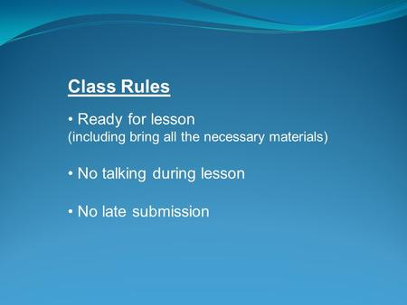 Class Rules Ready for lesson (including bring all the necessary materials) No talking during lesson No late submission.