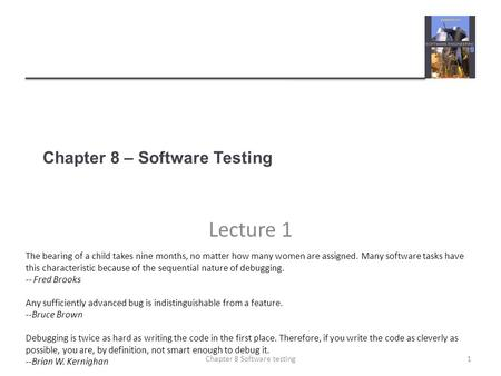 Chapter 8 – Software Testing Lecture 1 1Chapter 8 Software testing The bearing of a child takes nine months, no matter how many women are assigned. Many.