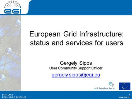 Www.egi.eu EGI-InSPIRE RI-261323 www.egi.eu EGI-InSPIRE RI-261323 European Grid Infrastructure: status and services for users 04/11/2011 1 Gergely Sipos.