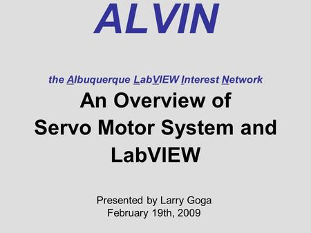 ALVIN the Albuquerque LabVIEW Interest Network An Overview of Servo Motor System and LabVIEW Presented by Larry Goga February 19th, 2009.