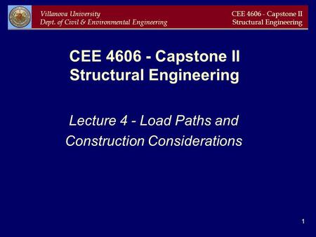 Villanova University Dept. of Civil & Environmental Engineering CEE 4606 - Capstone II Structural Engineering 1 CEE 4606 - Capstone II Structural Engineering.
