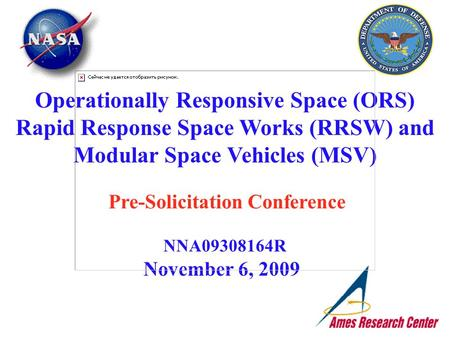 November 6, 2009 Operationally Responsive Space (ORS) Rapid Response Space Works (RRSW) and Modular Space Vehicles (MSV) Pre-Solicitation Conference NNA09308164R.