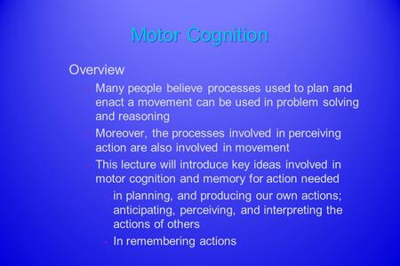 Motor Cognition Overview Many people believe processes used to plan and enact a movement can be used in problem solving and reasoning Moreover, the processes.
