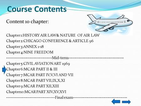 Course Contents Content 10 chapter: Chapter 1:HISTORY AIR LAW& NATURE OF AIR LAW Chapter 2:CHICAGO CONFERENCE & ARTICLE 96 Chapter 3:ANNEX 1-18 Chapter.