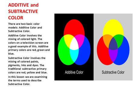 ADDITIVE and SUBTRACTIVE COLOR There are two basic color models: Additive Color and Subtractive Color. Additive Color involves the mixing of colored light.