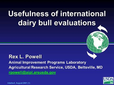 2001 Interbull, August 2001 (1) Usefulness of international dairy bull evaluations Rex L. Powell Animal Improvement Programs Laboratory Agricultural Research.