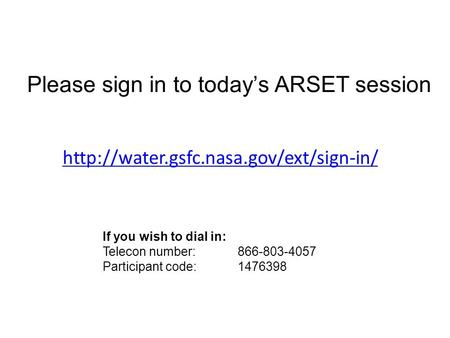 Please sign in to today's ARSET session If you wish to dial in: Telecon number: 866-803-4057 Participant code: