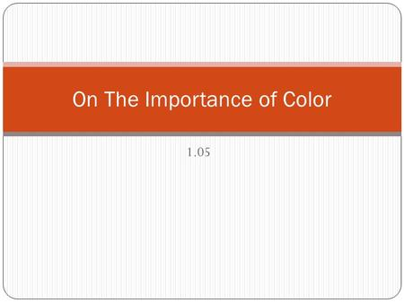 1.05 On The Importance of Color. Color… color never changes Knowing your way around color is one of the two things that any designer must, indispensably,