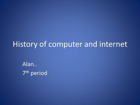 History of computer and internet Alan.. 7 th period.