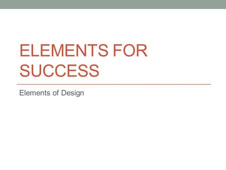 ELEMENTS FOR SUCCESS Elements of Design. Color Most significant element of design. Can create illusions using warm and cool colors. Allows people to express.