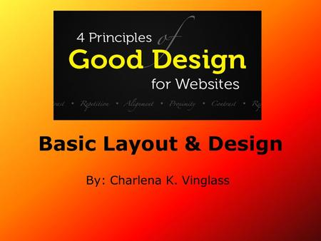 Basic Layout & Design By: Charlena K. Vinglass. Understanding Design There are four good design principles in design: proximity, contrast, alignment and.