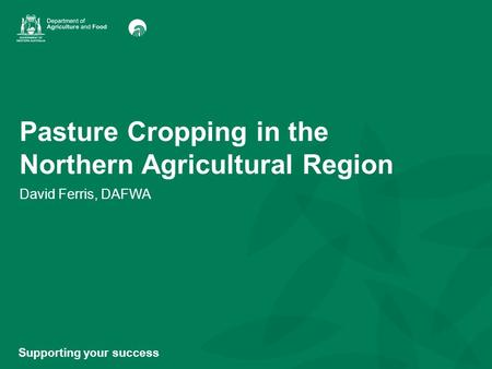 Pasture Cropping in the Northern Agricultural Region David Ferris, DAFWA Supporting your success.