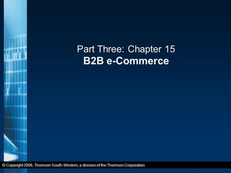 © Copyright 2006, Thomson South-Western, a division of the Thomson Corporation Part Three: Chapter 15 B2B e-Commerce.