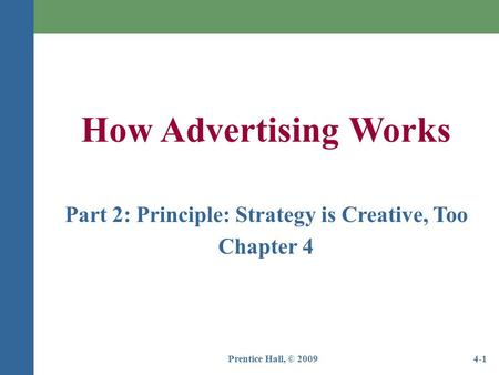 Prentice Hall, © 20094-1 How Advertising Works Part 2: Principle: Strategy is Creative, Too Chapter 4.