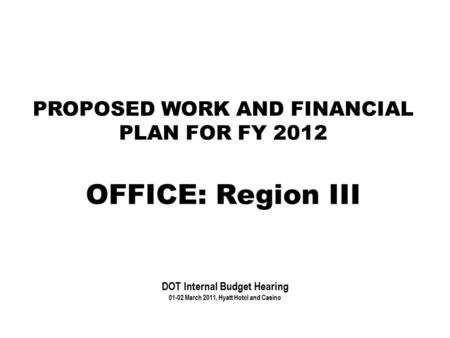 PROPOSED WORK AND FINANCIAL PLAN FOR FY 2012 OFFICE: Region III DOT Internal Budget Hearing 01-02 March 2011, Hyatt Hotel and Casino.