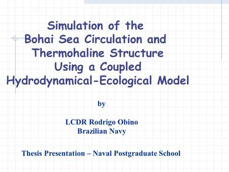 Simulation of the Bohai Sea Circulation and Thermohaline Structure Using a Coupled Hydrodynamical-Ecological Model by LCDR Rodrigo Obino Brazilian Navy.