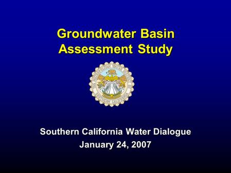 Groundwater Basin Assessment Study Southern California Water Dialogue January 24, 2007.