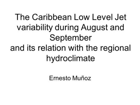 The Caribbean Low Level Jet variability during August and September and its relation with the regional hydroclimate Ernesto Muñoz.