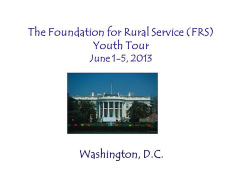 The Foundation for Rural Service (FRS) Youth Tour June 1-5, 2013 Washington, D.C.