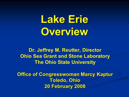 Lake Erie Overview Dr. Jeffrey M. Reutter, Director Ohio Sea Grant and Stone Laboratory The Ohio State University Office of Congresswoman Marcy Kaptur.