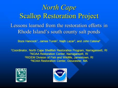 North Cape Scallop Restoration Project Lessons learned from the restoration efforts in Rhode Island's south county salt ponds Boze Hancock 1, James Turek.