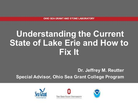 OHIO SEA GRANT AND STONE LABORATORY Understanding the Current State of Lake Erie and How to Fix It Dr. Jeffrey M. Reutter Special Advisor, Ohio Sea Grant.