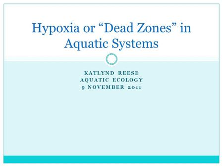 "KATLYND REESE AQUATIC ECOLOGY 9 NOVEMBER 2011 Hypoxia or ""Dead Zones"" in Aquatic Systems."