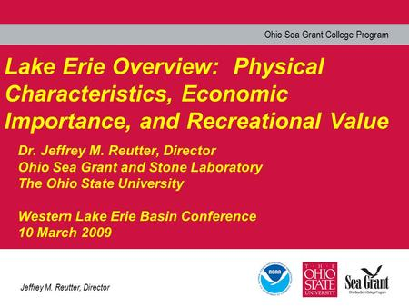Ohio Sea Grant College Program Jeffrey M. Reutter, Director Lake Erie Overview: Physical Characteristics, Economic Importance, and Recreational Value Dr.
