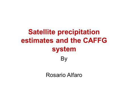 Satellite precipitation estimates and the CAFFG system By Rosario Alfaro.