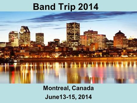 Band Trip 2014 Montreal, Canada June13-15, 2014. Itinerary June 13-15, 2014 Orchestre Metropolitain St. Joseph's Oratory Montreal Science Center with.