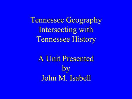 Tennessee Geography Intersecting with Tennessee History A Unit Presented by John M. Isabell.