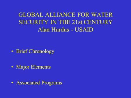 GLOBAL ALLIANCE FOR WATER SECURITY IN THE 21st CENTURY Alan Hurdus - USAID Brief Chronology Major Elements Associated Programs.