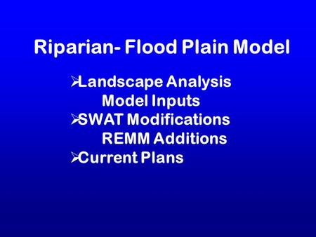 Riparian- Flood Plain Model  Landscape Analysis Model Inputs  SWAT Modifications REMM Additions  Current Plans.
