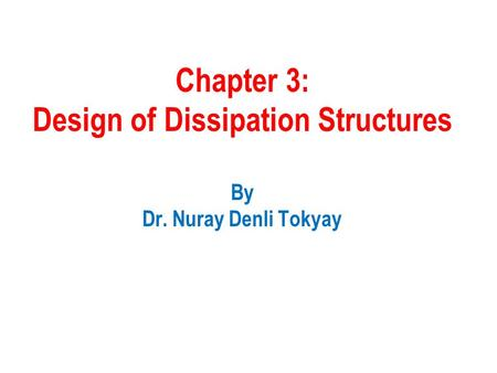 Chapter 3: Design of Dissipation Structures By Dr. Nuray Denli Tokyay.