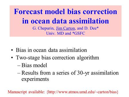 Forecast model bias correction in ocean data assimilation G. Chepurin, Jim Carton, and D. Dee* Univ. MD and *GSFC Bias in ocean data assimilation Two-stage.