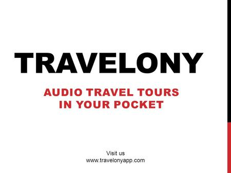 TRAVELONY AUDIO TRAVEL TOURS IN YOUR POCKET Visit us www.travelonyapp.com.