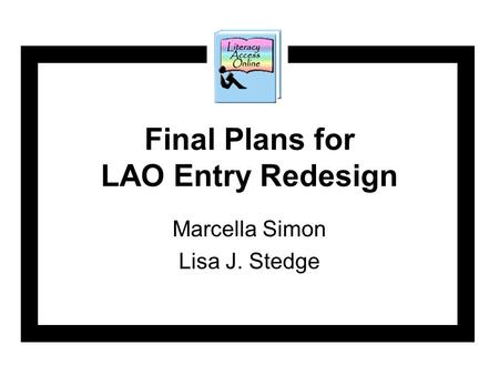 Final Plans for LAO Entry Redesign Marcella Simon Lisa J. Stedge.