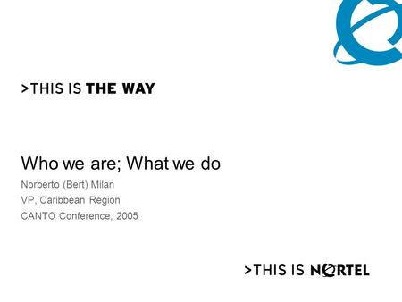 Who we are; What we do Norberto (Bert) Milan VP, Caribbean Region CANTO Conference, 2005.